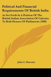 Political and Financial Requirements of British India: As Set Forth in a Petition of the British Indian Association of Calcutta to Both Houses of Parliament (1880) by John Chalmers Da Costa