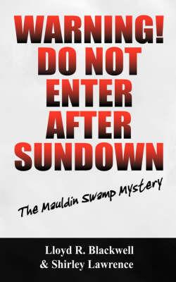 Warning! Do Not Enter After Sundown: The Mauldin Swamp Mystery by Lloyd R Blackwell
