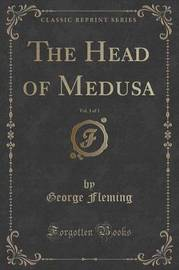 The Head of Medusa, Vol. 3 of 3 (Classic Reprint) by George Fleming