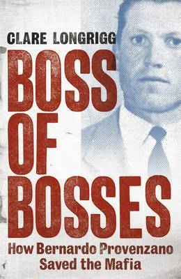 Boss of Bosses: How Bernardo Provenzano Saved the Mafia by Clare Longrigg