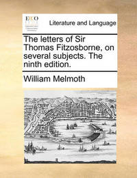 The Letters of Sir Thomas Fitzosborne, on Several Subjects. the Ninth Edition by William Melmoth