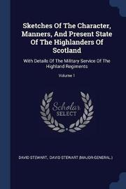 Sketches of the Character, Manners, and Present State of the Highlanders of Scotland by David Stewart
