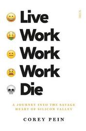 Live Work Work Work Die: A Journey into the Savage Heart of Silicon Valley by Corey Pein