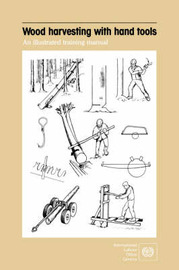 Wood Harvesting with Hand Tools. An Illustrated Training Manual by ILO