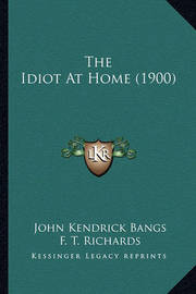 The Idiot at Home (1900) the Idiot at Home (1900) by John Kendrick Bangs