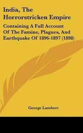 India, the Horrorstricken Empire: Containing a Full Account of the Famine, Plagues, and Earthquake of 1896-1897 (1898) by George Lambert
