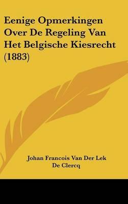Eenige Opmerkingen Over de Regeling Van Het Belgische Kiesrecht (1883) by Johan Francois Van Der Lek De Clercq image