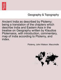 Ancient India as Described by Ptolemy; Being a Translation of the Chapters Which Describe India and Eastern Asia in the Treatise on Geography Written by Klaudios Ptolemaios, with Introduction, Commentary, Map of India According to Ptolemy, and Index. by Ptolemy