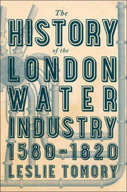The History of the London Water Industry, 1580-1820 by Leslie Tomory