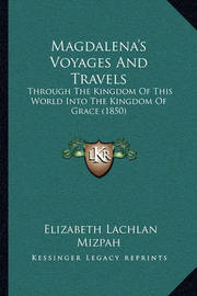 Magdalena's Voyages and Travels: Through the Kingdom of This World Into the Kingdom of Grace (1850) by Elizabeth Lachlan