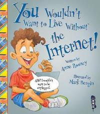 You Wouldn't Want To Live Without The Internet! by Anne Rooney