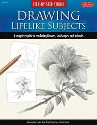 Drawing Lifelike Subjects: A Complete Guide to Rendering Flowers, Landscapes, and Animals by Diane Cardaci