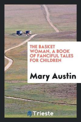 The Basket Woman, a Book of Fanciful Tales for Children by Mary Austin image