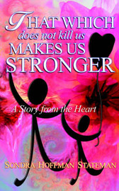 That Which Does Not Kill Us Makes Us Stronger: A Story from the Heart by Sondra, Hoffman Stateman image