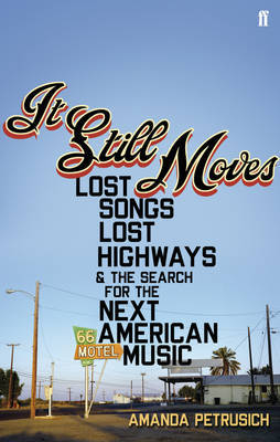 It Still Moves: Lost Songs, Lost Highways, and the Search for the Next American Music by Amanda Petrusich