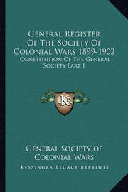 General Register of the Society of Colonial Wars 1899-1902: Constitution of the General Society Part 1 by General Society of Colonial Wars