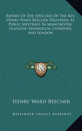 Report of the Speeches of the REV. Henry Ward Beecher Delivered at Public Meetings in Manchester, Glasgow, Edinburgh, Liverpool and London by Henry Ward Beecher