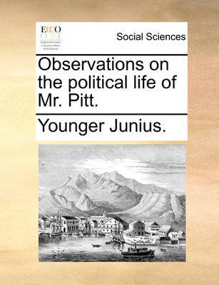 Observations on the Political Life of Mr. Pitt. by Younger Junius