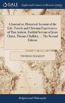 A Journal Or, Historical Account of the Life, Travels and Christian Experiences, of That Antient, Faithful Servant of Jesus Christ, Thomas Chalkley, ... the Second Edition by Thomas Chalkley image