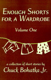 Enough Shorts for a Wardrobe: Volume One by Chuck Bohatka, Jr