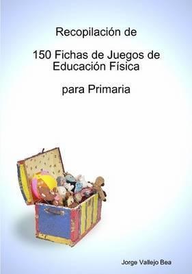 Recopilacin de 150 Fichas de Juegos de Educacin Fsica Para Primaria by Jorge Vallejo Bea