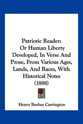 Patriotic Reader: Or Human Liberty Developed, in Verse and Prose, from Various Ages, Lands, and Races, with Historical Notes (1888) by Henry Beebee Carrington