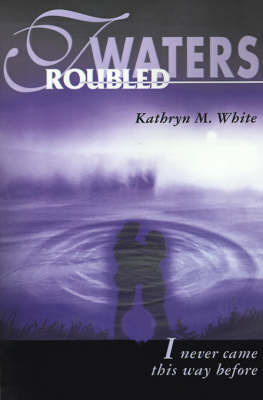 Troubled Waters: I Never Came This Way Before by Kathryn M. White