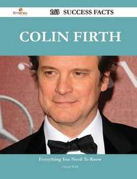 Colin Firth 163 Success Facts - Everything You Need to Know about Colin Firth by Cheryl Walls
