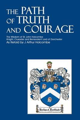 The Path of Truth and Courage: The Wisdom of Sir John Holcombeknight, Crusader and Benevolent Lord of Dorchester by J. Arthur Holcombe image