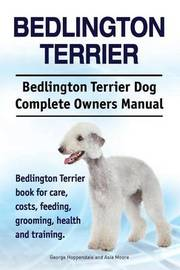 Bedlington Terrier. Bedlington Terrier Dog Complete Owners Manual. Bedlington Terrier Book for Care, Costs, Feeding, Grooming, Health and Training by George Hoppendale