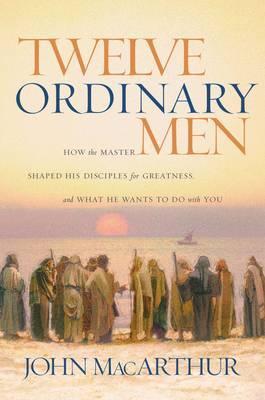 Twelve Ordinary Men by John F MacArthur