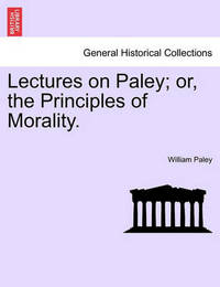 Lectures on Paley; Or, the Principles of Morality. by William Paley