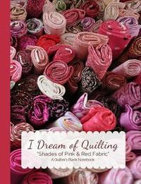 I Dream of Quilting Shades of Pink & Red Fabric a Quilter's Blank Notebook by Ahri's Notebooks & Journals