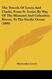 The Travels of Lewis and Clarke, from St. Louis, by Way of the Missouri and Columbia Rivers, to the Pacific Ocean (1809) by Meriwether Lewis
