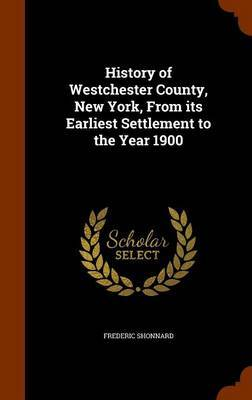 History of Westchester County, New York, from Its Earliest Settlement to the Year 1900 by Frederic Shonnard