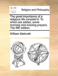 The Great Importance of a Religious Life Consider'd. to Which Are Added, Some Morning and Evening Prayers. the Fifth Edition. by William Melmoth