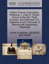 Harbor Towing Corporation, Petitioner, V. Luke R. Parker, Owner of the M/V Ruth Conway' and Swift and U.S. Supreme Court Transcript of Record with Supporting Pleadings by John H Skeen