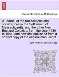A Journal of the Transactions and Occurrences in the Settlement of Massachusetts, and the Other New England Colonies, from the Year 1630 to 1644; And Now First Published from a Correct Copy of the Original Manuscript. Vol. I. a New Edition. by John Winthrop