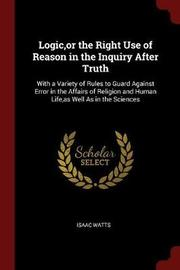 Logic, or the Right Use of Reason in the Inquiry After Truth by Isaac Watts image