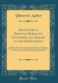 The Nature of Spiritual Rebellion Consider'd, and Applied to the Presbyterians by Unknown Author image
