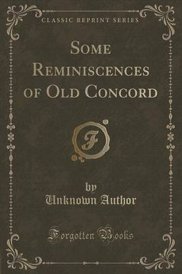 Some Reminiscences of Old Concord (Classic Reprint) by Unknown Author