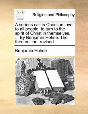 A Serious Call in Christian Love to All People, to Turn to the Spirit of Christ in Themselves. ... by Benjamin Holme. the Third Edition, Revised. by Benjamin Holme