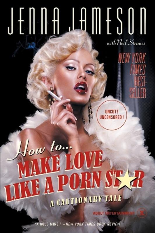 How to Make Love Like a Porn Star: A Cautionary Tale by Jenna Jameson