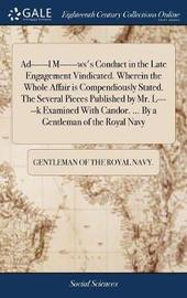Ad------L M------Ws's Conduct in the Late Engagement Vindicated. Wherein the Whole Affair Is Compendiously Stated. the Several Pieces Published by Mr. L-----K Examined with Candor. ... by a Gentleman of the Royal Navy by Gentleman of the Royal Navy image