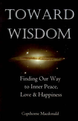Toward Wisdom: Finding Our Way to Inner Peace, Love & Happiness by Copthorne Macdonald image