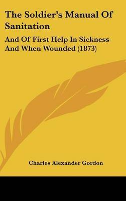 The Soldier's Manual Of Sanitation: And Of First Help In Sickness And When Wounded (1873) by Charles Alexander Gordon