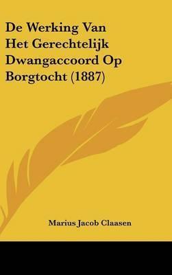 de Werking Van Het Gerechtelijk Dwangaccoord Op Borgtocht (1887) by Marius Jacob Claasen