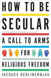 How to Be Secular : A Call to Arms for Religious Freedom by Jacques Berlinerblau