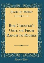 Bob Chester's Grit, or from Ranch to Riches (Classic Reprint) by Frank V Webster image