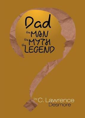 Dad, the Man, the Myth, the Legend by Clayton Desmore